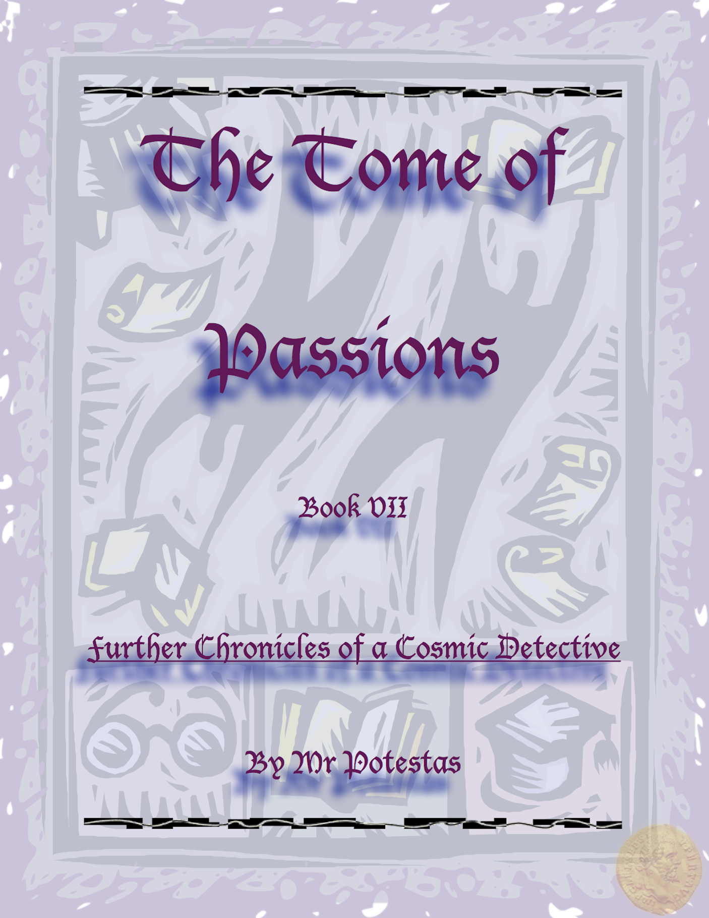 The Tome of Passions: Book VII -- Further Chronicles of a Cosmic Detective